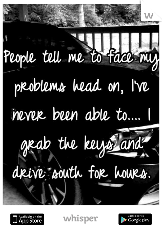 People tell me to face my problems head on, I've never been able to.... I grab the keys and drive south for hours.