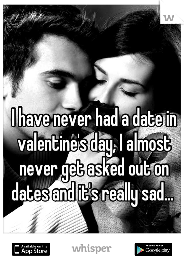 I have never had a date in valentine's day, I almost never get asked out on dates and it's really sad...