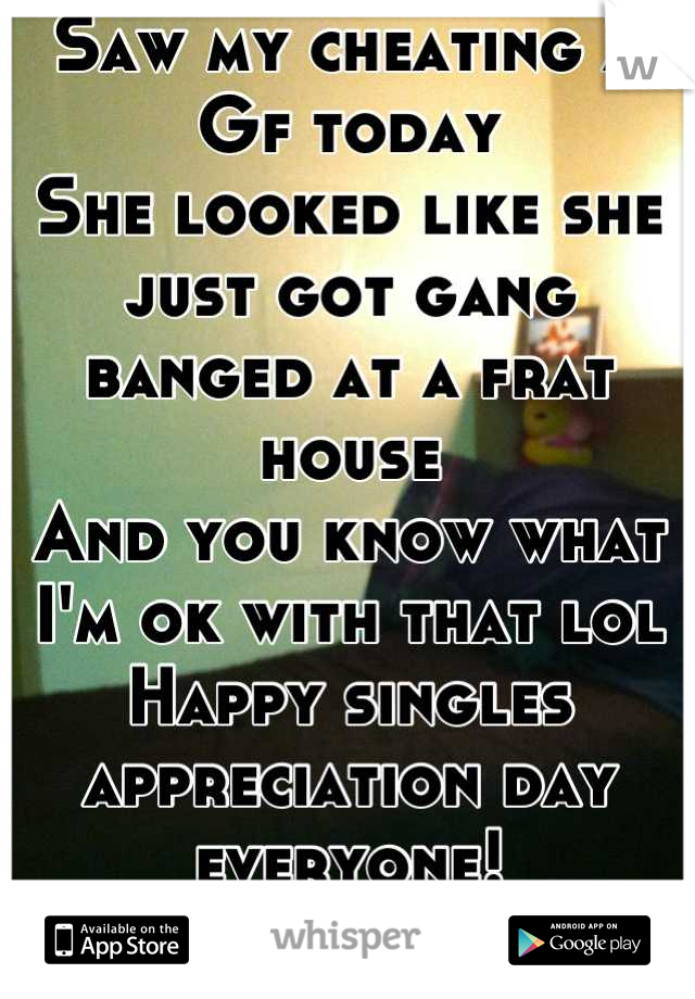 Saw my cheating X Gf today  She looked like she just got gang banged at a frat house And you know what I'm ok with that lol Happy singles appreciation day everyone! :)
