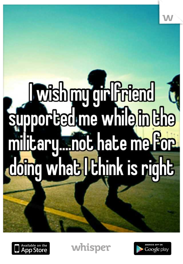 I wish my girlfriend supported me while in the military....not hate me for doing what I think is right