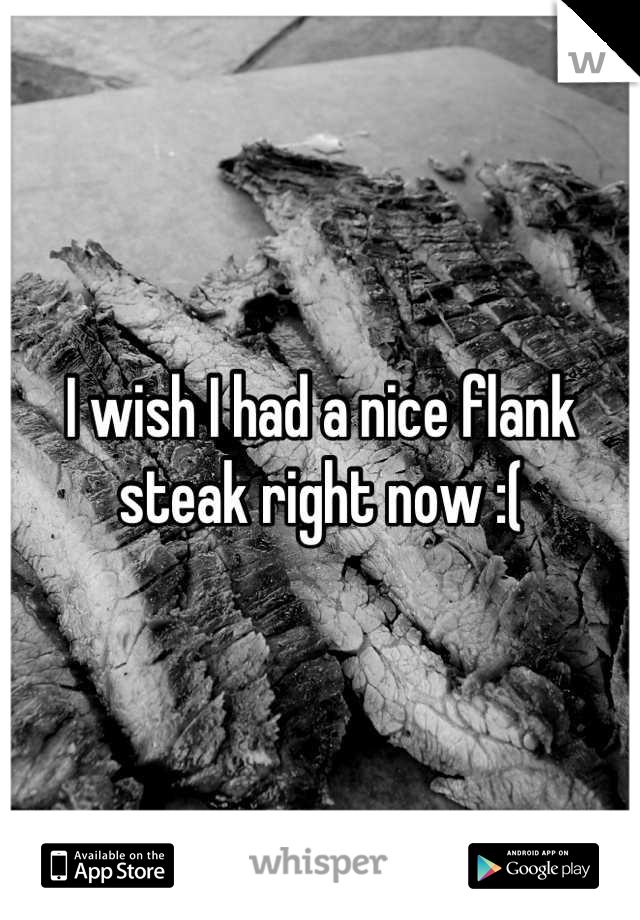 I wish I had a nice flank steak right now :(
