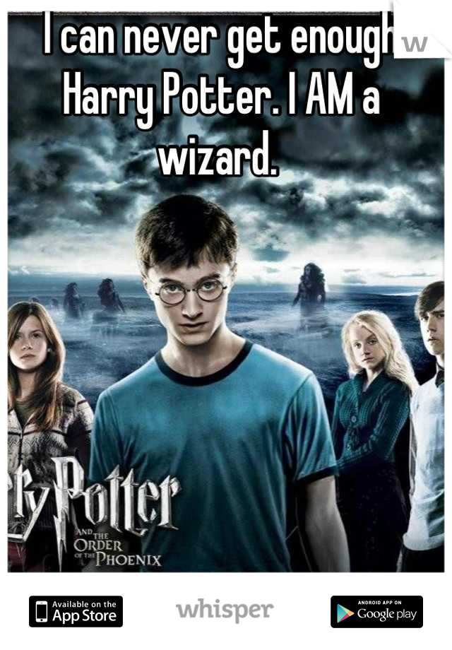 I can never get enough Harry Potter. I AM a wizard.