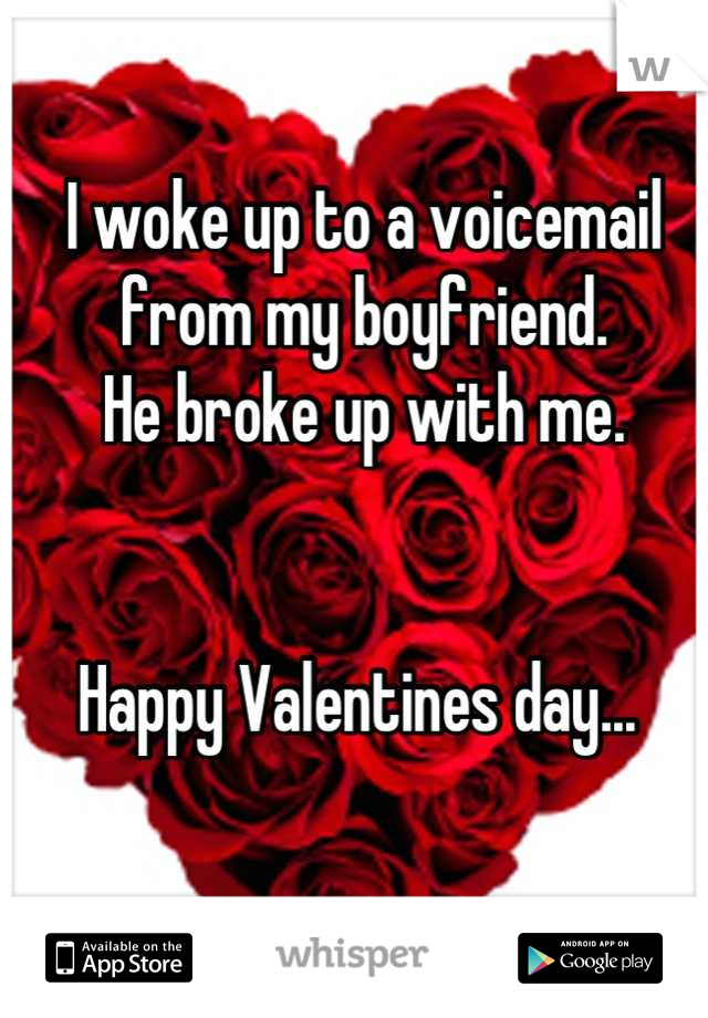 I woke up to a voicemail from my boyfriend.  He broke up with me.    Happy Valentines day...