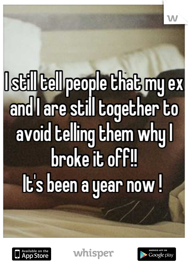I still tell people that my ex and I are still together to avoid telling them why I broke it off!!  It's been a year now !
