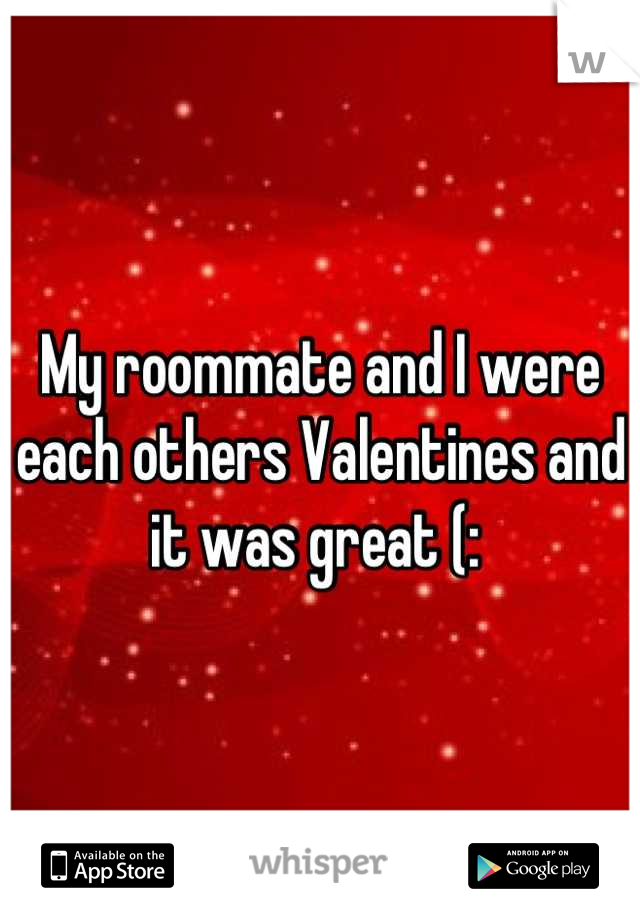 My roommate and I were each others Valentines and it was great (: