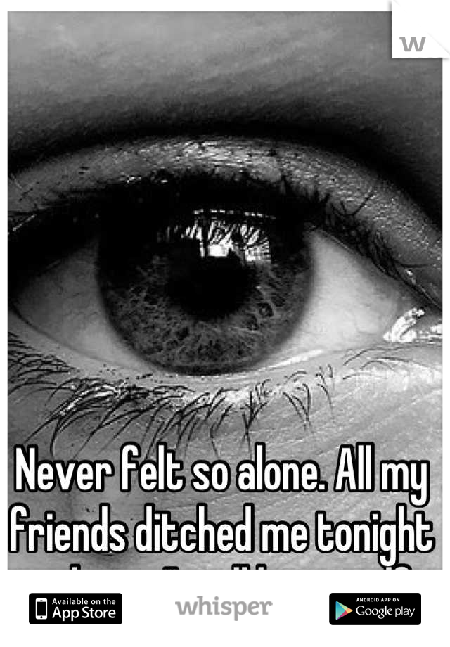 Never felt so alone. All my friends ditched me tonight and now I'm all by myself