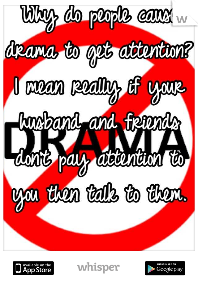 Why do people cause drama to get attention? I mean really if your husband and friends don't pay attention to you then talk to them.   DON'T CAUSE DRAMA!