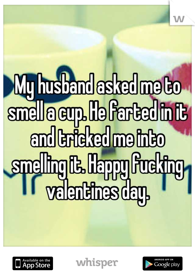 My husband asked me to smell a cup. He farted in it and tricked me into smelling it. Happy fucking valentines day.