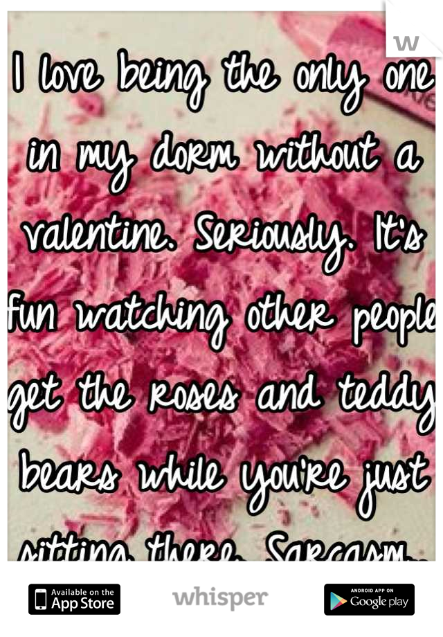 I love being the only one in my dorm without a valentine. Seriously. It's fun watching other people get the roses and teddy bears while you're just sitting there. Sarcasm..