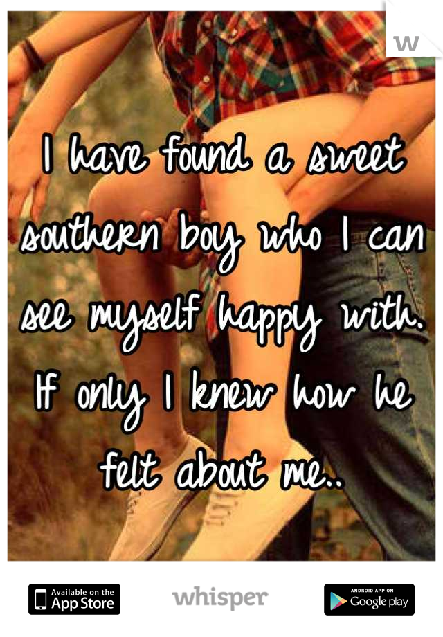 I have found a sweet southern boy who I can see myself happy with. If only I knew how he felt about me..