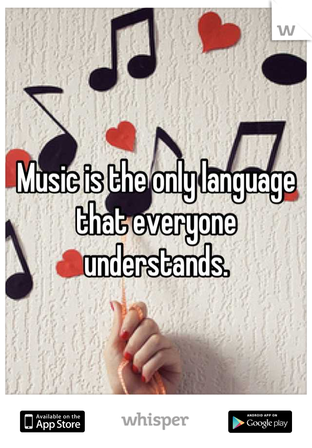 Music is the only language that everyone understands.