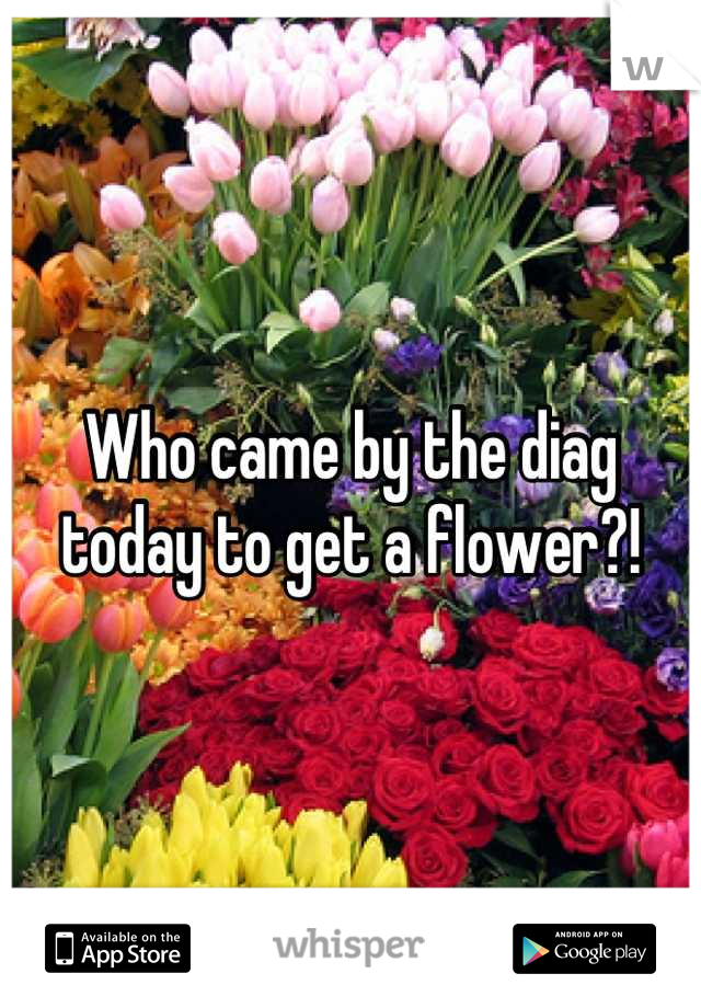 Who came by the diag today to get a flower?!