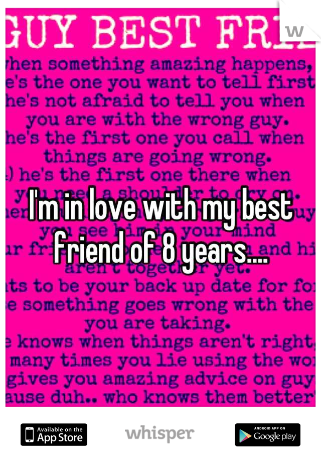 I'm in love with my best friend of 8 years....