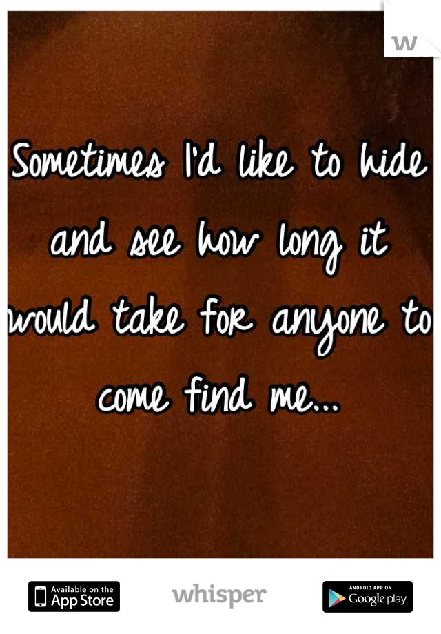 Sometimes I'd like to hide and see how long it would take for anyone to come find me...