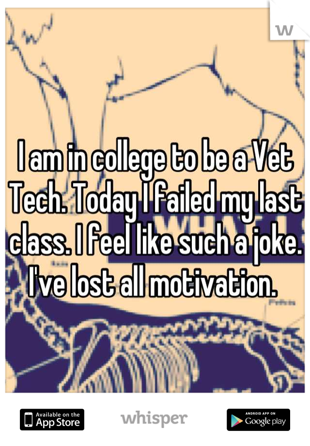 I am in college to be a Vet Tech. Today I failed my last class. I feel like such a joke. I've lost all motivation.
