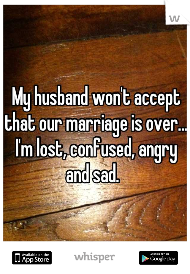 My husband won't accept that our marriage is over...  I'm lost, confused, angry and sad.
