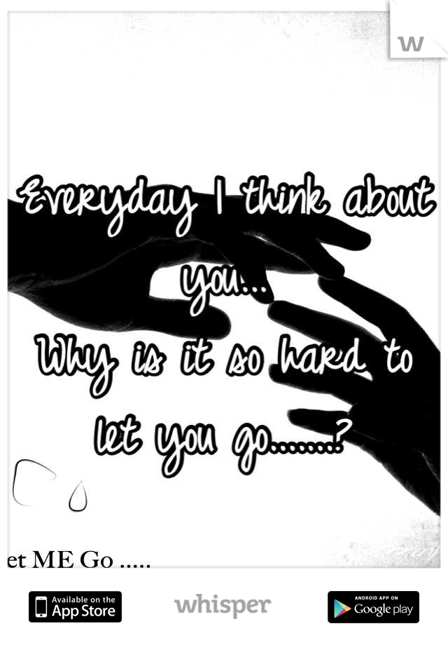 Everyday I think about you... Why is it so hard to let you go.......?