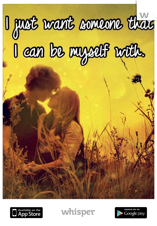 I just want someone that I can be myself with.