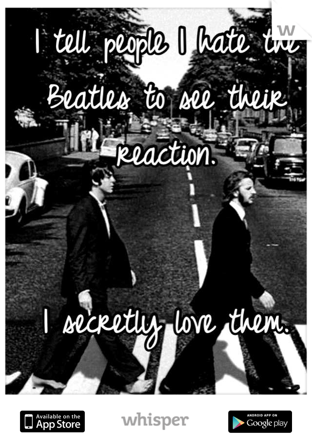 I tell people I hate the Beatles to see their reaction.    I secretly love them.