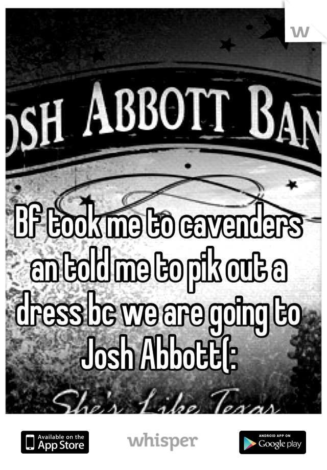 Bf took me to cavenders an told me to pik out a dress bc we are going to Josh Abbott(: