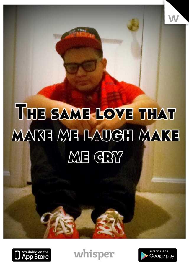 The same love that make me laugh make me cry