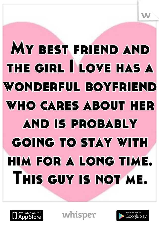 My best friend and the girl I love has a wonderful boyfriend who cares about her and is probably going to stay with him for a long time. This guy is not me.