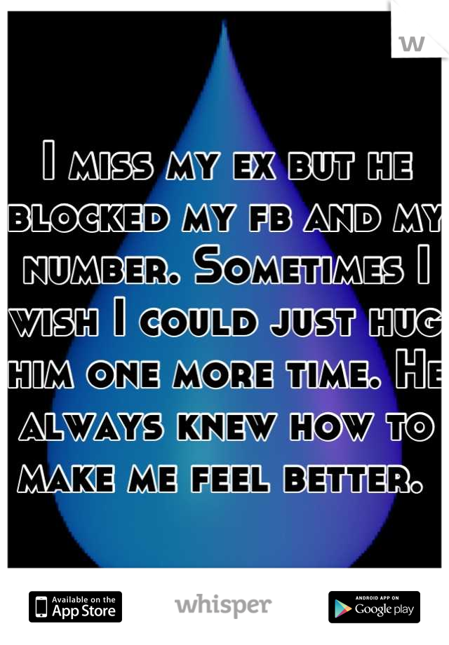 I miss my ex but he blocked my fb and my number. Sometimes I wish I could just hug him one more time. He always knew how to make me feel better.