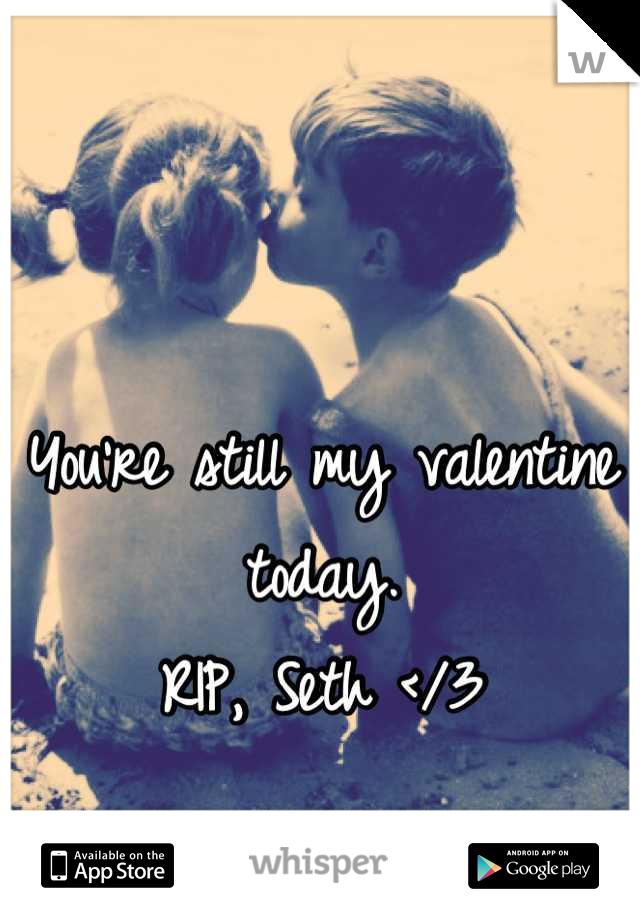 You're still my valentine today. RIP, Seth </3