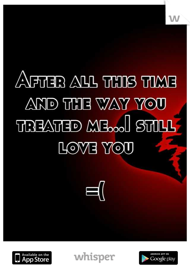 After all this time and the way you treated me...I still love you  =(