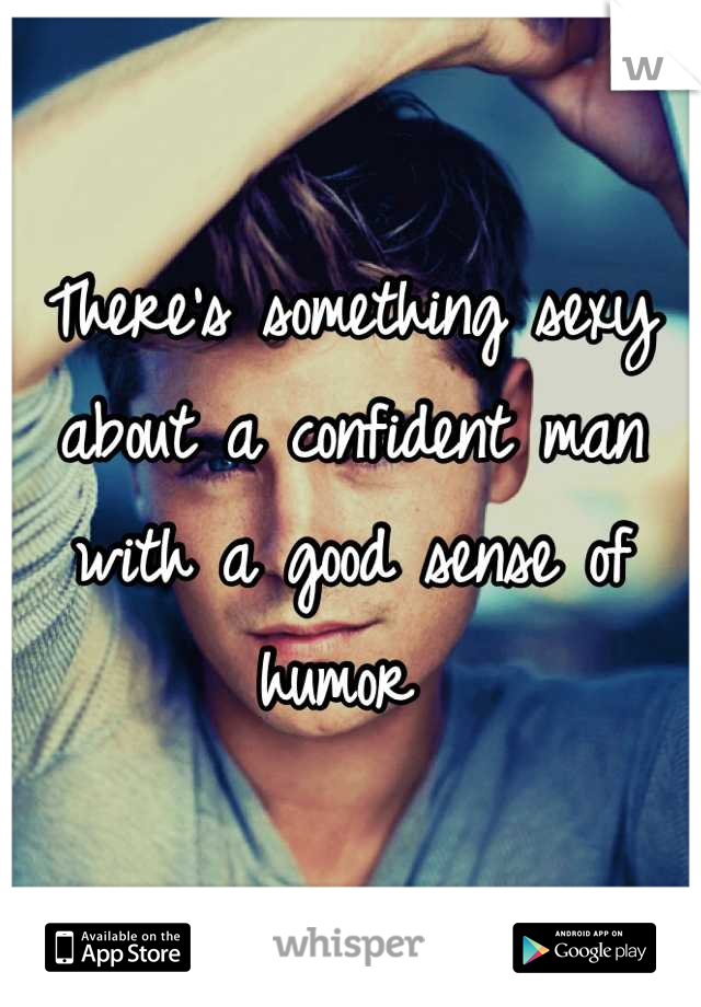 There's something sexy about a confident man with a good sense of humor