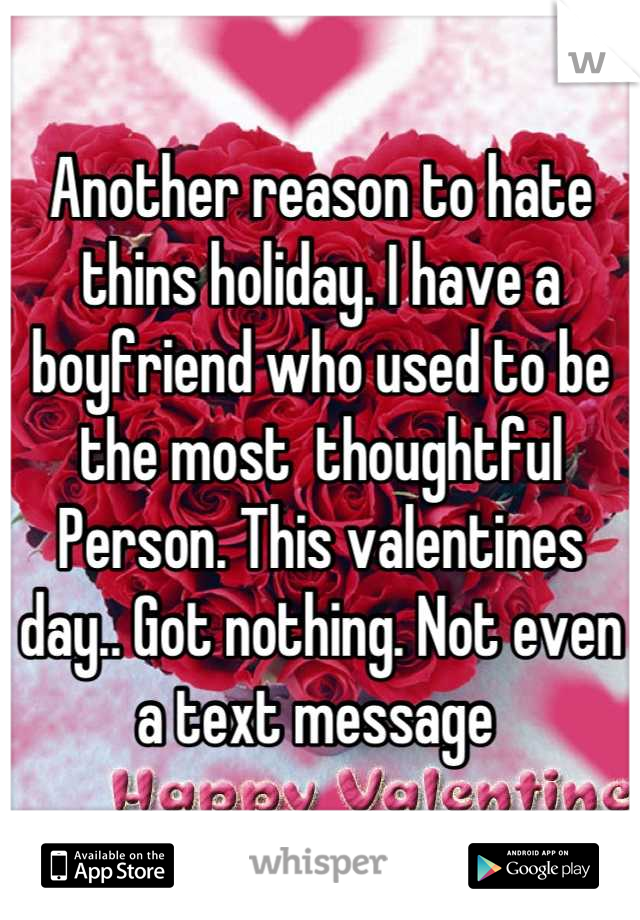 Another reason to hate thins holiday. I have a boyfriend who used to be the most  thoughtful Person. This valentines day.. Got nothing. Not even a text message
