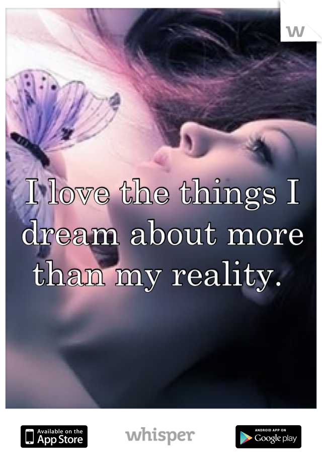 I love the things I dream about more than my reality.
