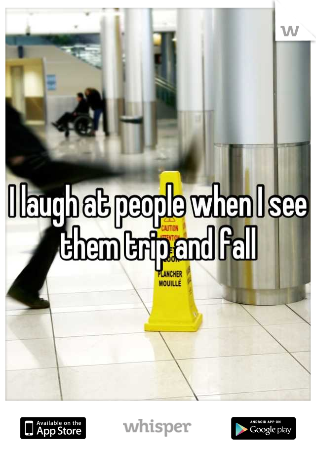 I laugh at people when I see them trip and fall