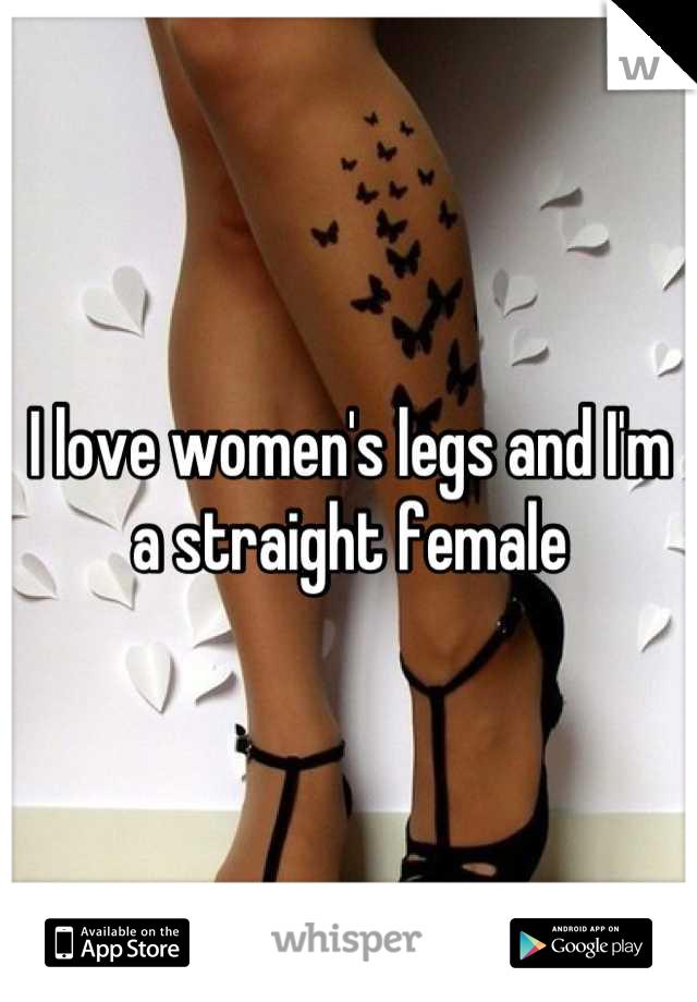 I love women's legs and I'm a straight female