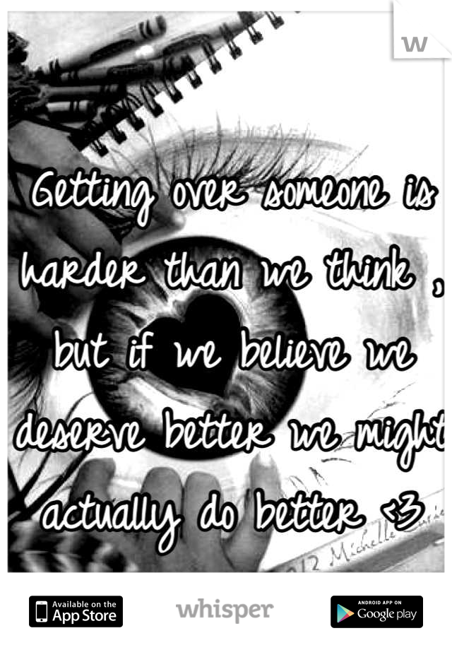 Getting over someone is harder than we think , but if we believe we deserve better we might actually do better <3