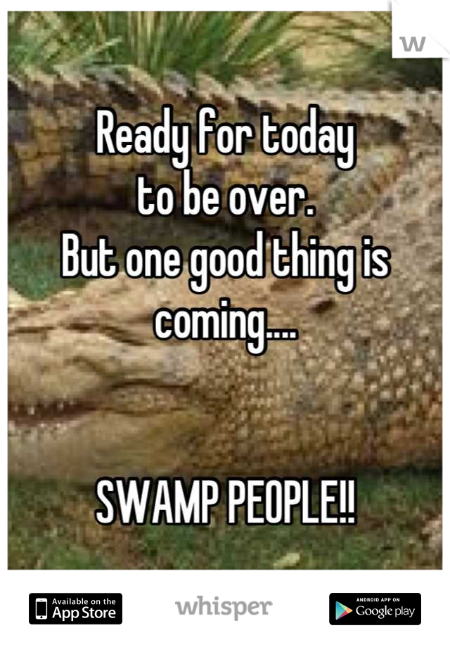 Ready for today  to be over.  But one good thing is  coming....   SWAMP PEOPLE!!