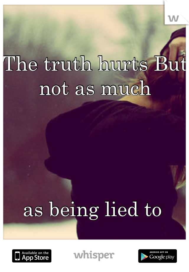 The truth hurts But not as much      as being lied to