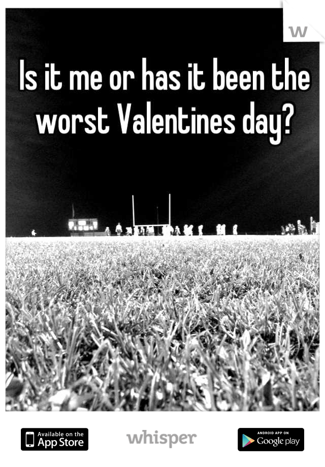 Is it me or has it been the worst Valentines day?