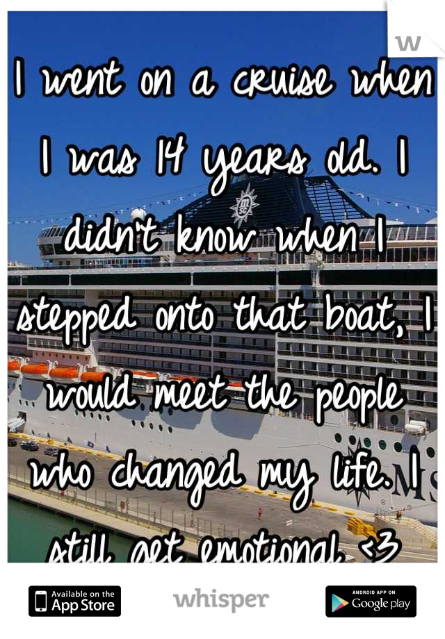 I went on a cruise when I was 14 years old. I didn't know when I stepped onto that boat, I would meet the people who changed my life. I still get emotional <3