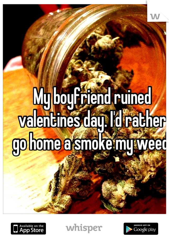 My boyfriend ruined valentines day. I'd rather go home a smoke my weed