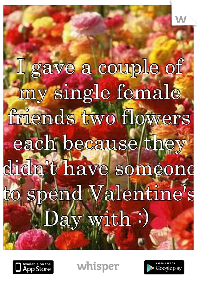 I gave a couple of my single female friends two flowers each because they didn't have someone to spend Valentine's Day with :)