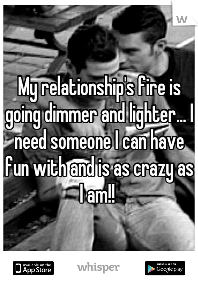 My relationship's fire is going dimmer and lighter... I need someone I can have fun with and is as crazy as I am!!