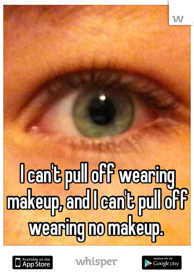 I can't pull off wearing makeup, and I can't pull off wearing no makeup.
