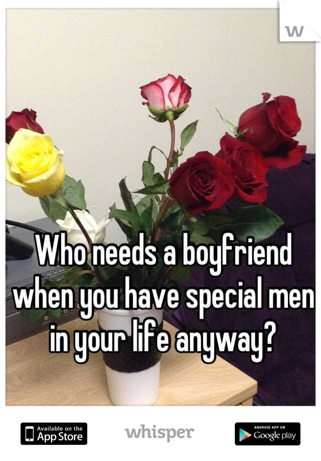 Who needs a boyfriend when you have special men in your life anyway?