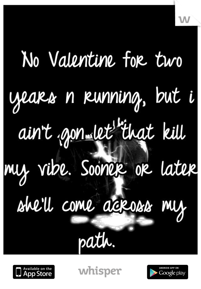 No Valentine for two years n running, but i ain't gon let that kill my vibe. Sooner or later she'll come across my path.