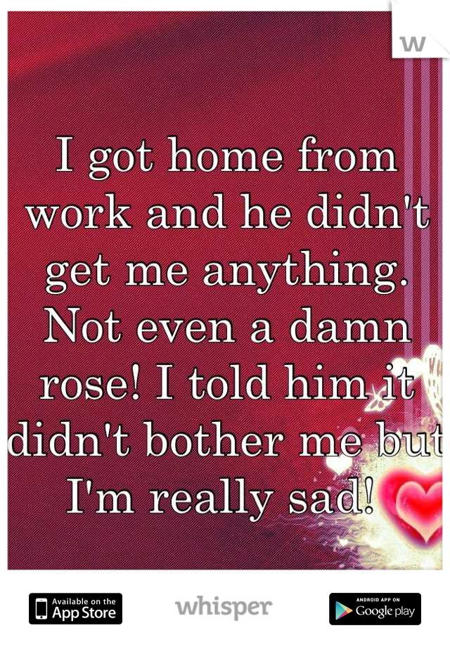 I got home from work and he didn't get me anything. Not even a damn rose! I told him it didn't bother me but I'm really sad!