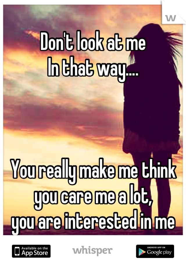 Don't look at me In that way....    You really make me think you care me a lot, you are interested in me