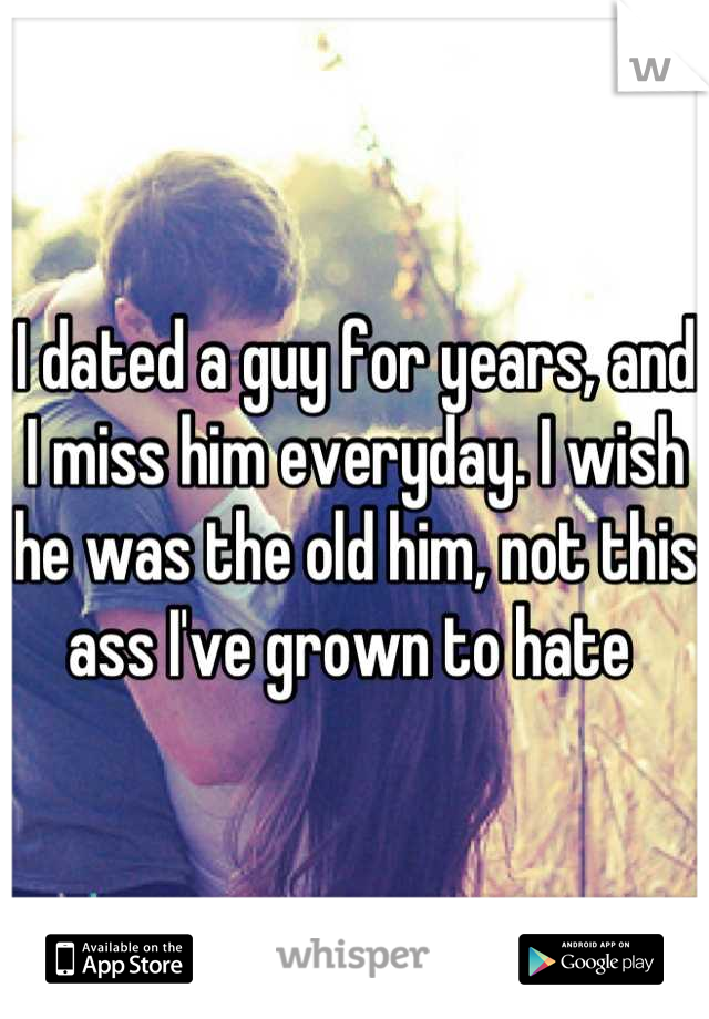I dated a guy for years, and I miss him everyday. I wish he was the old him, not this ass I've grown to hate