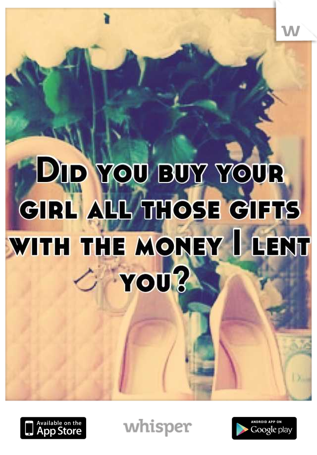 Did you buy your girl all those gifts with the money I lent you?