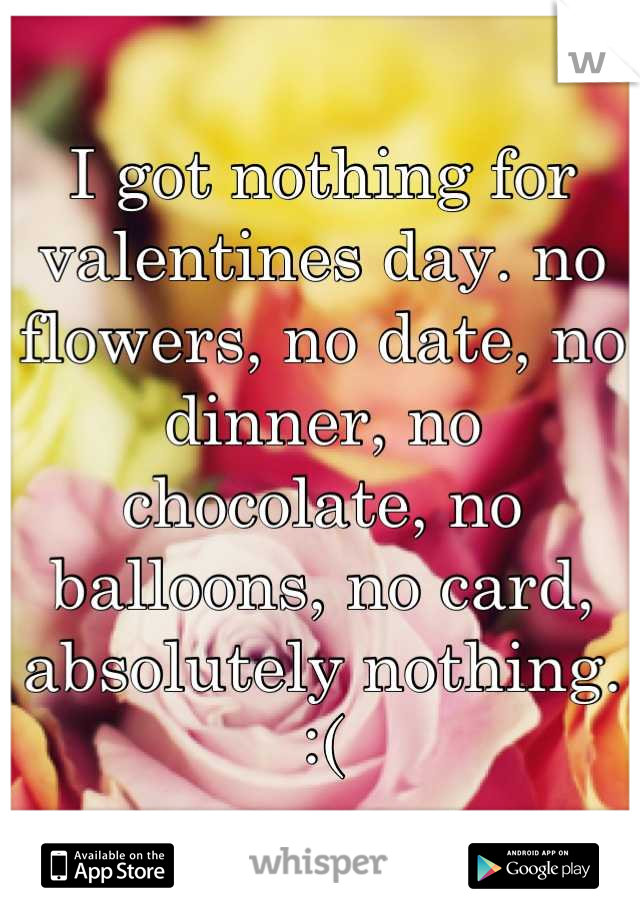 I got nothing for valentines day. no flowers, no date, no dinner, no chocolate, no balloons, no card, absolutely nothing.  :(